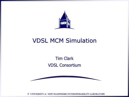 © UNIVERSITY of NEW HAMPSHIRE INTEROPERABILITY LABORATORY VDSL MCM Simulation Tim Clark VDSL Consortium Tim Clark VDSL Consortium.