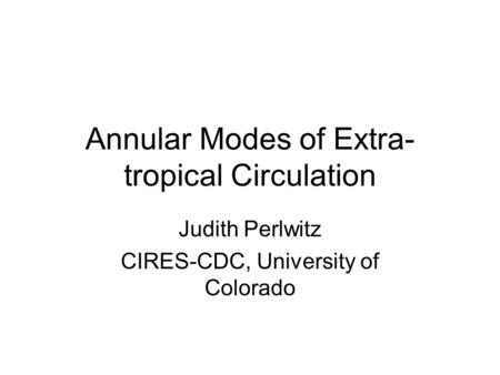 Annular Modes of Extra- tropical Circulation Judith Perlwitz CIRES-CDC, University of Colorado.