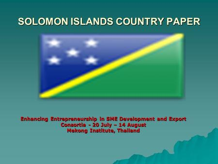 SOLOMON ISLANDS COUNTRY PAPER Enhancing Entrepreneurship in SME Development and Export Consortia - 20 July – 14 August Mekong Institute, Thailand.
