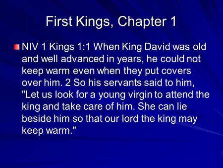 First Kings, Chapter 1 NIV 1 Kings 1:1 When King David was old and well advanced in years, he could not keep warm even when they put covers over him. 2.