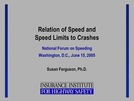 Relation of Speed and Speed Limits to Crashes National Forum on Speeding Washington, D.C., June 15, 2005 Susan Ferguson, Ph.D.