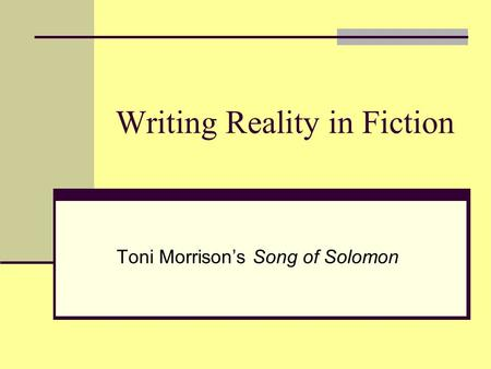 Writing Reality in Fiction Toni Morrison's Song of Solomon.