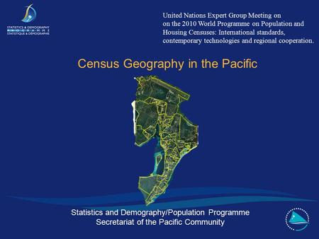 Statistics and Demography/Population Programme Secretariat of the Pacific Community Census Geography in the Pacific United Nations Expert Group Meeting.