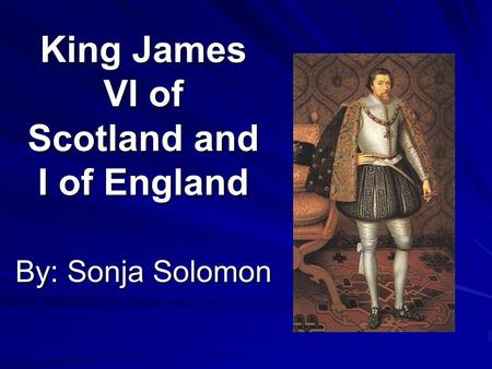 King James VI of Scotland and I of England By: Sonja Solomon.