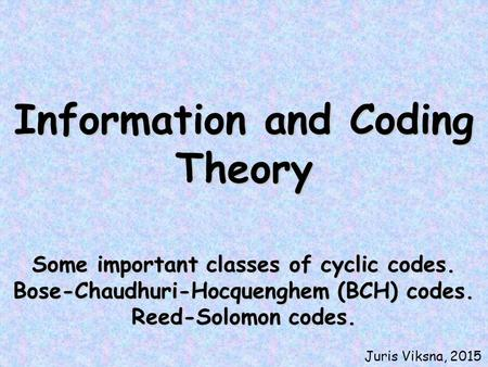 Information and Coding Theory Some important classes of cyclic codes. Bose-Chaudhuri-Hocquenghem (BCH) codes. Reed-Solomon codes. Juris Viksna, 2015.