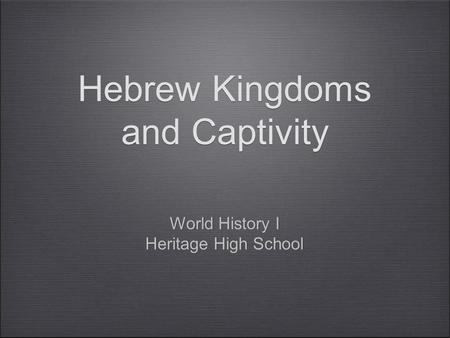 Hebrew Kingdoms and Captivity World History I Heritage High School World History I Heritage High School.