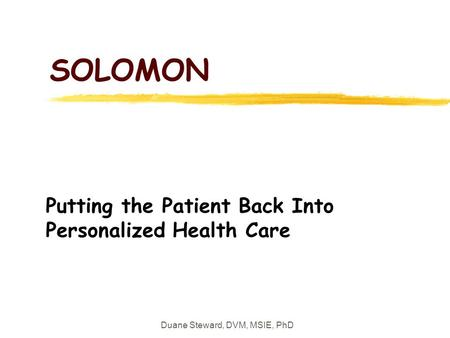 Duane Steward, DVM, MSIE, PhD SOLOMON Putting the Patient Back Into Personalized Health Care.