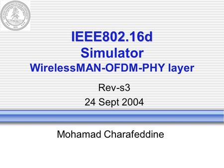 IEEE802.16d IEEE802.16d Simulator WirelessMAN-OFDM-PHY layer Mohamad Charafeddine Rev-s3 24 Sept 2004.