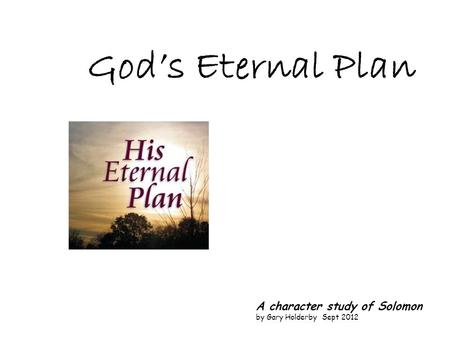 God's Eternal Plan A character study of Solomon by Gary Holderby Sept 2012.