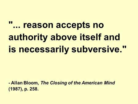 ... reason accepts no authority above itself and is necessarily subversive. - Allan Bloom, The Closing of the American Mind (1987), p. 258.