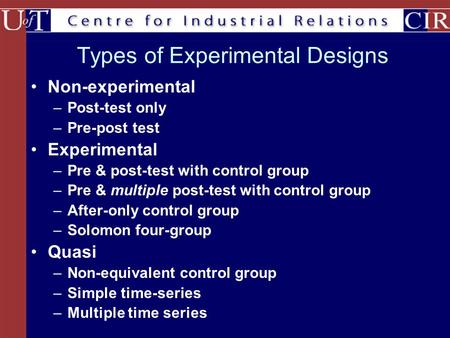 Types of Experimental Designs Non-experimental –Post-test only –Pre-post test Experimental –Pre & post-test with control group –Pre & multiple post-test.
