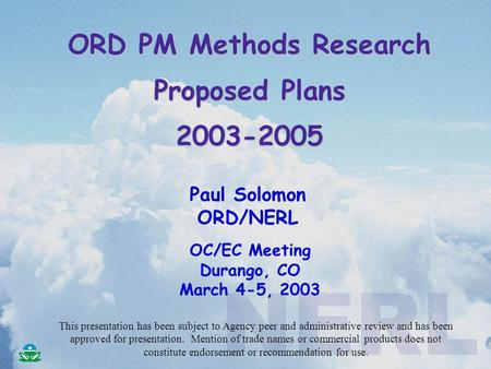 ORD PM Methods Research Proposed Plans 2003-2005 Paul Solomon ORD/NERL OC/EC Meeting Durango, CO March 4-5, 2003 This presentation has been subject to.