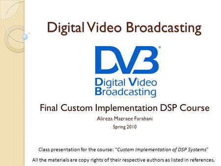 "Digital Video Broadcasting Final Custom Implementation DSP Course Alireza Mazraee Farahani Spring 2010 1 Class presentation for the course: ""Custom Implementation."