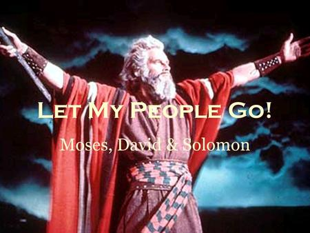 Let My People Go! Moses, David & Solomon. Persecution of the Children of Israel & Escape with Moses In Bondage in Egypt: male children killed… Parting.