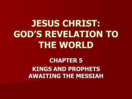 CHAPTER 5 KINGS AND PROPHETS AWAITING THE MESSIAH JESUS CHRIST: GOD'S REVELATION TO THE WORLD.