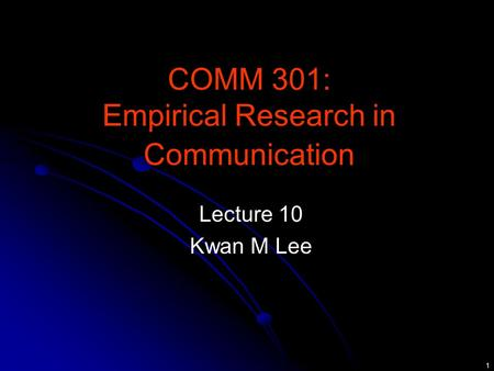 1 COMM 301: Empirical Research in Communication Lecture 10 Kwan M Lee.