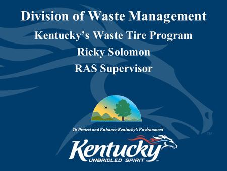 Division of Waste Management Kentucky's Waste Tire Program Ricky Solomon RAS Supervisor To Protect and Enhance Kentucky's Environment.