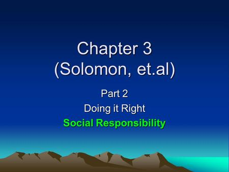 Chapter 3 (Solomon, et.al) Part 2 Doing it Right Social Responsibility.