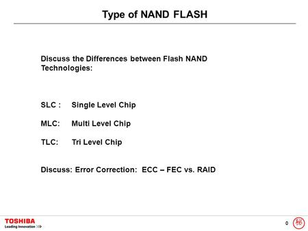 0 秘 Type of NAND FLASH Discuss the Differences between Flash NAND Technologies: SLC :Single Level Chip MLC: Multi Level Chip TLC: Tri Level Chip Discuss: