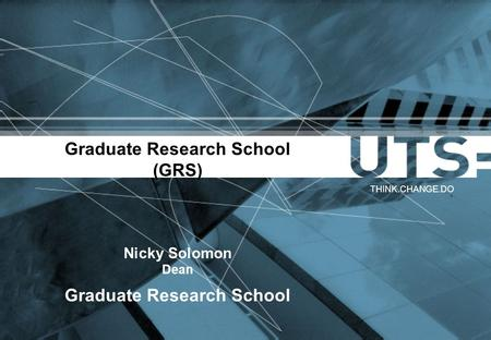 Graduate Research School (GRS) Nicky Solomon Dean Graduate Research School THINK.CHANGE.DO.