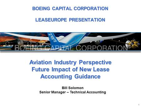 Aviation Industry Perspective Future Impact of New Lease Accounting Guidance Bill Solomon Senior Manager – Technical Accounting 1 BOEING CAPITAL CORPORATION.