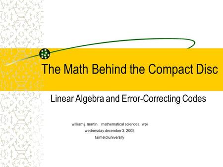 The Math Behind the Compact Disc Linear Algebra and Error-Correcting Codes william j. martin. mathematical sciences. wpi wednesday december 3. 2008 fairfield.
