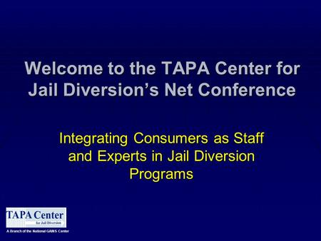 Welcome to the TAPA Center for Jail Diversion's Net Conference Integrating Consumers as Staff and Experts in Jail Diversion Programs A Branch of the National.