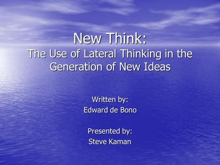 New Think: The Use of Lateral Thinking in the Generation of New Ideas Written by: Edward de Bono Presented by: Steve Kaman.
