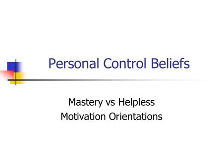 Personal Control Beliefs Mastery vs Helpless Motivation Orientations.
