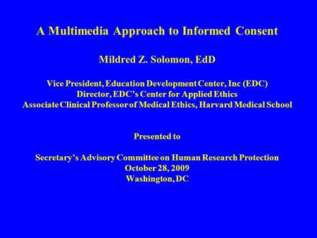 A Multimedia Approach to Informed Consent Mildred Z. Solomon, EdD Vice President, Education Development Center, Inc (EDC) Director, EDC's Center for Applied.
