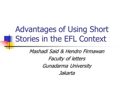 Advantages of Using Short Stories in the EFL Context Mashadi Said & Hendro Firmawan Faculty of letters Gunadarma University Jakarta.