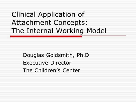 Clinical Application of Attachment Concepts: The Internal Working Model Douglas Goldsmith, Ph.D Executive Director The Children's Center.