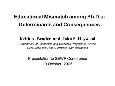 Educational Mismatch among Ph.D.s: Determinants and Consequences Keith A. Bender and John S. Heywood Department of Economics and Graduate Program in Human.