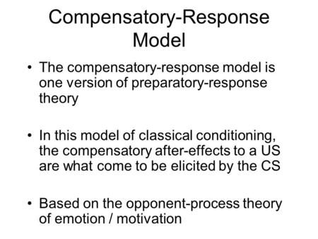 Compensatory-Response Model The compensatory-response model is one version of preparatory-response theory In this model of classical conditioning, the.