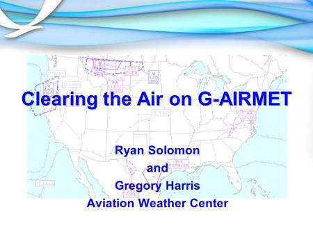 Clearing the Air on G-AIRMET Ryan Solomon and Gregory Harris Aviation Weather Center.