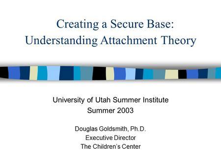 Creating a Secure Base: Understanding Attachment Theory University of Utah Summer Institute Summer 2003 Douglas Goldsmith, Ph.D. Executive Director The.