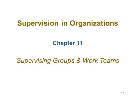 11–1 Supervision in Organizations Chapter 11 Supervising Groups & Work Teams.