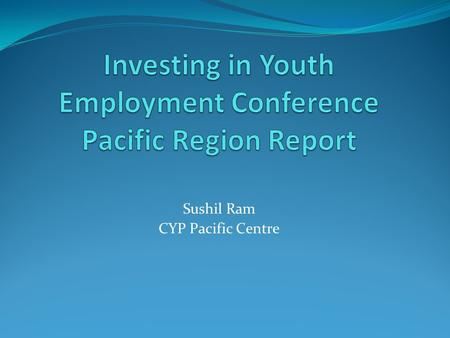 "Sushil Ram CYP Pacific Centre. Pacific regional Conference on ""Investing in Youth Employment"" Held in Port Vila Vanuatu 45 key stakeholders working directly."