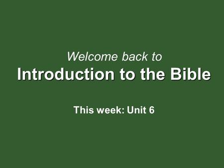 Introduction to the Bible Welcome back to Introduction to the Bible This week: Unit 6.