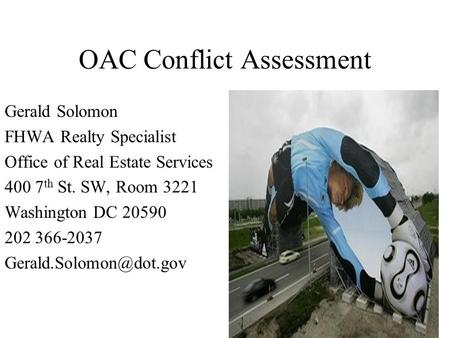 OAC Conflict Assessment Gerald Solomon FHWA Realty Specialist Office of Real Estate Services 400 7 th St. SW, Room 3221 Washington DC 20590 202 366-2037.