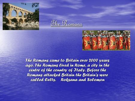 The Romans The Romans came to Britain over 2000 years ago. The Romans lived in Rome, a city in the centre of the country of Italy. Before the Romans attacked.