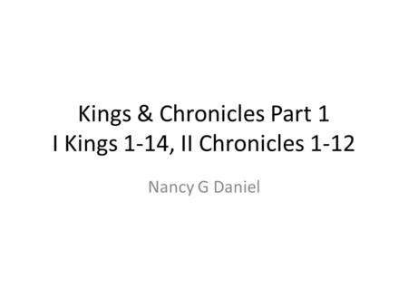 Kings & Chronicles Part 1 I Kings 1-14, II Chronicles 1-12 Nancy G Daniel.