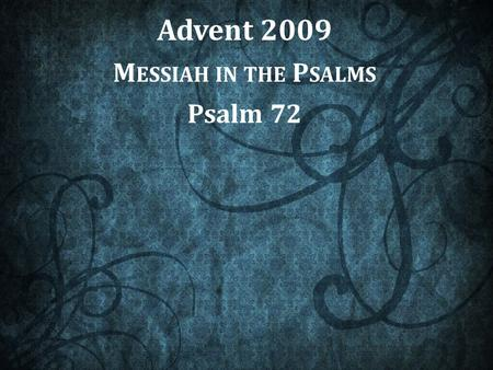 "Advent 2009 M ESSIAH IN THE P SALMS Psalm 72. ""Books"" in the Book of Psalms From ""Book I"" to ""Book V"" Book I1-41 Book II42-72 Book III73-89 Book IV90-106."