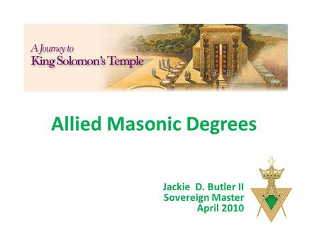 Allied Masonic Degrees Jackie D. Butler II Sovereign Master April 2010.