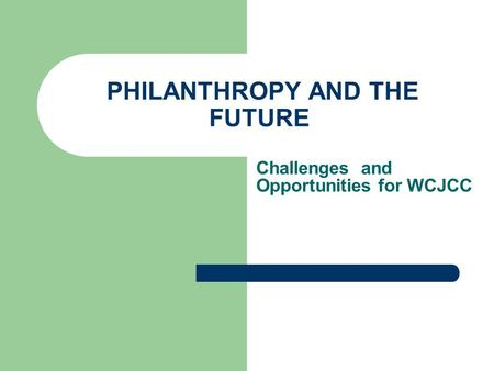 PHILANTHROPY AND THE FUTURE Challenges and Opportunities for WCJCC.