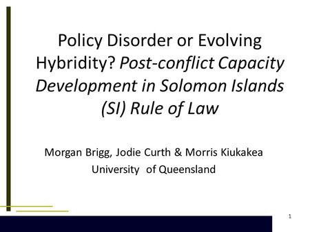 1 Policy Disorder or Evolving Hybridity? Post-conflict Capacity Development in Solomon Islands (SI) Rule of Law Morgan Brigg, Jodie Curth & Morris Kiukakea.
