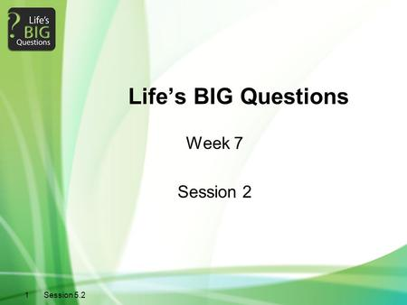 Life's BIG Questions Week 7 Session 2 Session 5.2 1.