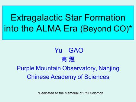 Extragalactic Star Formation into the ALMA Era (Beyond CO)* Yu GAO 高 煜 Purple Mountain Observatory, Nanjing Chinese Academy of Sciences *Dedicated to the.