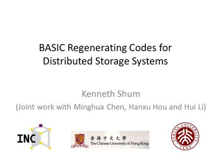 BASIC Regenerating Codes for Distributed Storage Systems Kenneth Shum (Joint work with Minghua Chen, Hanxu Hou and Hui Li)