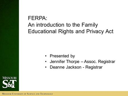 FERPA: An introduction to the Family Educational Rights and Privacy Act Presented by Jennifer Thorpe – Assoc. Registrar Deanne Jackson - Registrar.